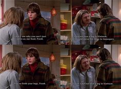 1x11 Kelso:I dont see why you cant just serve us our food, Frank.Frank: I did not lose a leg in Vietnam so that I could serve hot dogs to teenages.Kelso: Youve got both your legs, Frank.Frank: Like I said, I did not lose a leg in Vietnam.