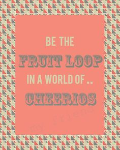 We love being Fruit Loops in a world of Cheerios!!