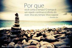 """""""Por que você conta o tempo? O tempo é um repetir contínuo e infinito do viver. Viva seu tempo. Viva o agora!"""" — Provérbio Zen - Veja mais sobre Espiritualidade & Autoconhecimento no blog: http://sobrebudismo.com.br/"""