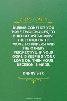 During conflict you have two choices; to build a case against the other or to move to understand the others perspective. If your goal is keeping your love on, then your decision is made. - Danny Silk