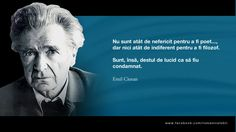 Nu sunt atat de nefericit pentru a fi poet... dar nici atat de indiferent pentru a fi filozof. Sunt, insa, destul de lucid ca sa fiu condamnat. -- Emil Cioran Emil Cioran, Poet, Wisdom, Words, Quotes, Romani, Writers, Quotations, Authors