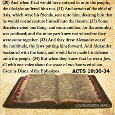 Acts 19:30-34 - And when Paul would have entered in unto the people, the disciples suffered him not. And certain of the chief of Asia, which were his friends, sent unto him, desiring him that he would not adventure himself into the theatre. Some therefore cried one thing, and some another: for the assembly was confused; and the more part knew not wherefore they were come together. And they drew Alexander out of the multitude, the Jews putting him forward. And Alexander beckoned with the…