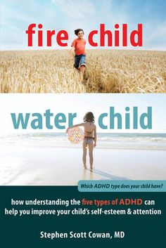 Fire Child, Water Child: How Understanding the Five Types of ADHD Can Help You Improve Your Child's Self-Esteem and Attention by Stephen Cow