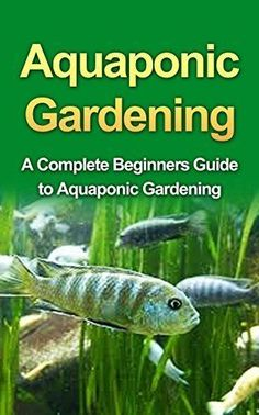 Aquaponics: Aquaponic Gardening for Beginners: A Complete Step by Step Guide to…