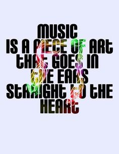 """""""Music is a piece of art that goes in the ears & straight to the heart."""""""