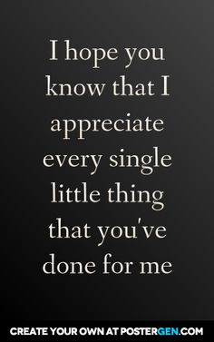 I hope you know that i appreciate every single little thing that you've done for me