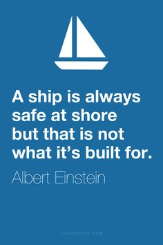 """ A ship is always safe at shore but that is not what it's built for."" ― Albert Einstein"