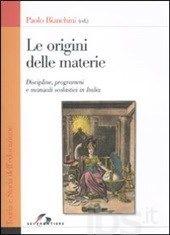 Le origini delle materie : discipline, programmi e manuali scolastici in Italia / Paolo Bianchini (ed.)