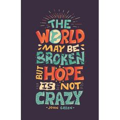 """The world may be broken, but hope is not crazy"" - John Green"