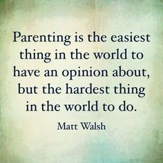 """""""Parenting is the easiest thing in the world to have an opinion about but the hardest thing in the world to do.""""  ~ Matt Walsh"""