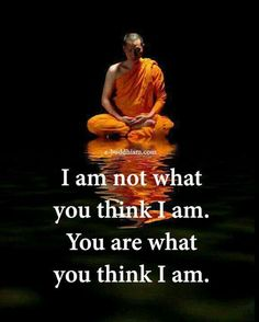 I am not what you think I am. You are what you think I am. Buddha Quotes Inspirational, Zen Quotes, Wise Quotes, Quotable Quotes, Words Quotes, Motivational Quotes, Lao Tzu Quotes, Buddhist Quotes, Spiritual Quotes