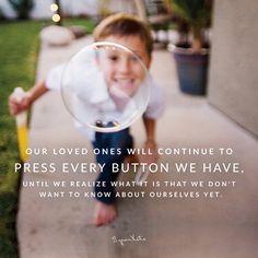 «Наши любимые и близкие люди будут нажимать на все наши кнопки, пока мы не осознаем, чего именно мы не желаем о себе знать.» ~  Байрон Кейти      «Our loved ones will continue to press every button we have, until we realize what it is that we don't want to know about ourselves yet.» ~ Byron Katie