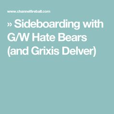 » Sideboarding with G/W Hate Bears (and Grixis Delver)