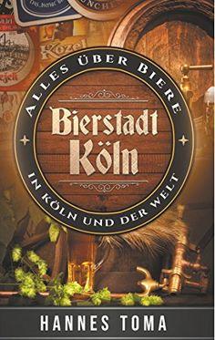 Download Bierstadt Köln: Alles über Biere - In Köln und der Welt (German Edition) by Hannes Toma PDF, EPUB, Kindle, Audiobooks Online Epub Kindle, Reading Online, Beer, City