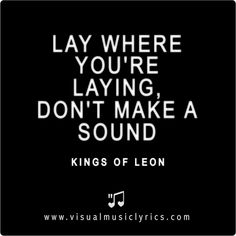 LAY WHERE YOU'RE LAYING, DON'T MAKE A SOUND ... #KINGSOFLEON #CLOSER #MUSIC #LYRICS #LOVETHISLYRICS #VISUALMUSICLYRICS #SPREADHOPE