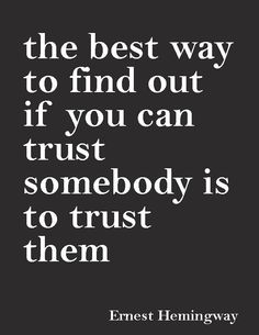 """""""The best way to find out if you can trust somebody is to trust them.""""—Ernest Hemingway"""