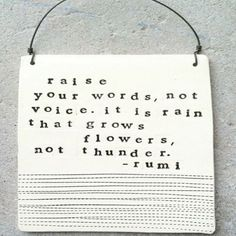 Raise your words, not voice. It is rain that grows flowers, not thunder. ~ Rumi ~