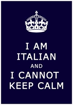Keep Calm, I am Italian. Definitely identify with this at times.