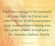 Find the courage to be yourself. Let your faith in Christ and who you are in Him overcome your insecurities to bring you to a place of self-acceptance. ~ Dr. Saundra Dalton-Smith