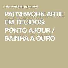 PATCHWORK ARTE EM TECIDOS: PONTO AJOUR / BAINHA A OURO