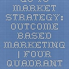 Go-to-Market Strategy: Outcome-Based Marketing | Four Quadrant Blog