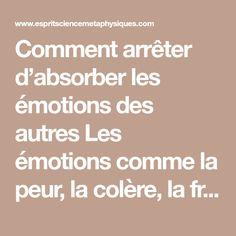 Comment arrêter d'absorber les émotions des autres Les émotions comme la peur, la colère, la frustration et l'immobilité sont des énergies. Et vous pouvez potentiellement « attraper » les énergies des autres sans vous en rendre compte. Si vous avez tendance à être une éponge émotionnelle, il