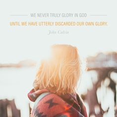 """We never truly glory in God until we have utterly discarded our own glory."" (John Calvin)"