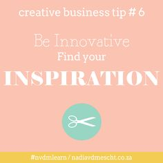 Creative Business Tip: Be Innovative - find your inspiration