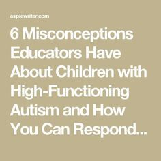 6 Misconceptions Educators Have About Children with High-Functioning Autism and How You Can Respond - Jeannie Davide-Rivera