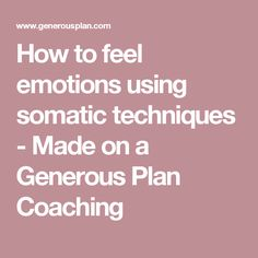 How to feel emotions using somatic techniques - Made on a Generous Plan Coaching