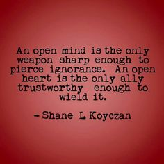 An open mind is the only weapon sharp enough to pierce ignorance. An open heart is the only all trustworth enough 0 wie d it. - Shane L Koyczan - iFunny :) Open Heart Quotes, Open Minded Quotes, Shane Koyczan Quotes, Poetry Quotes, Me Quotes, Quotable Quotes, Spoken Word Poetry, Perspective Quotes, Honest Quotes