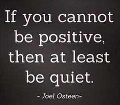 If you cannot be positive, then at least be quiet...Joel Osteen