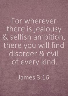 """For wherever there is jealousy and selfish ambition, there you will find disorder and evil of every kind.""   James 3:16 Saved by Shelli Vasquez"