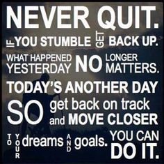 Never Quit. if you stumble get back up. What happened yesterday no longer matters. Today is another day so get back on track and move closer to ur dreams and goals .You can do it