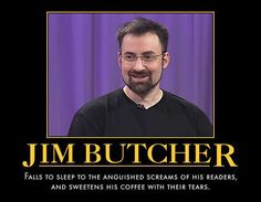 Jim Butcher could teach George R.R. Martin a thing or two about killing. while George has killed hundreds in his books, Jim had his main character wipe out an entire race in not one, but TWO series. (Dresden Files and Codex Alera.)