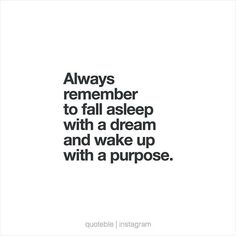 Always remember to fall asleep with a dream and wake up with a purpose. #quoteble