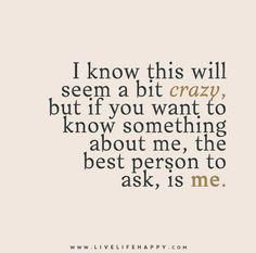 I know this will seem a bit crazy, but if you want to know something about me, the best person to ask, is me.