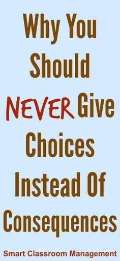 Why You Should Never Give Options Instead Of Consequences.  As a special education teacher, I found this post very intriguing.  I think we too often fall into this trap when we have difficult students who also have learning disabilities.  The tips are reminders are poignant and applicable across all settings, even special ed.  Read more at:  http://www.smartclassroommanagement.com/2015/02/07/why-you-should-never-give-choices-instead-of-consequences/