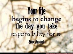 Your life begins to change the day you take responsiblity for it