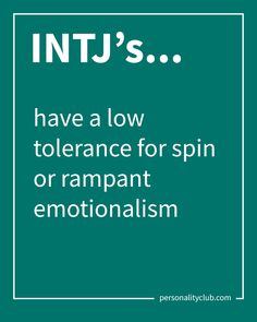 INTJ's have a low tolerance for spin or rampant emotionalism.