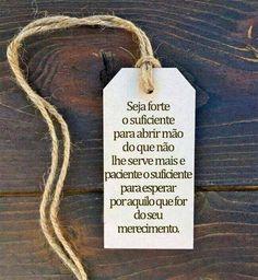 """""""Seja forte o suficiente para abrir mão do que não lhe serve mais e paciente o suficiente para esperar por aquilo que for do seu merecimento"""""""