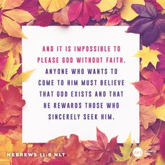 And it is impossible to please God without faith. Anyone who wants to come to him must believe that God exists and that he rewards those who sincerely seek him. –Hebrews 11:6 NLT #VerseOfTheDay #Bible