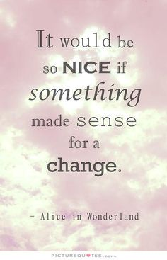 It would be so nice if something made sense for a change. Picture Quotes.