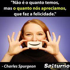 """""""Não é o quanto temos, mas o quanto nós apreciamos, que faz a felicidade."""" - Charles Spurgeon #satturno - http://www.satturno.com.br"""