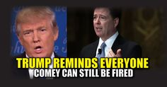 BREAKING: Trump Reminds Everyone Comey Can Still Be Fired ...
