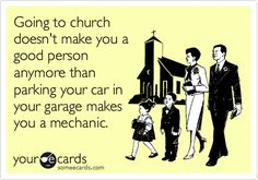 Going to church doesn't make you a good person anymore than parking your car in your garage makes you a mechanic.