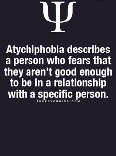 Atychiphobia describes a person who fears that they aren't good enough to be in a relationship with a specific person.