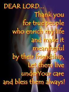 DEAR LORD: Thank you for true people who enrich my life and make it meaningful by their friendship, Let them live under Your care and bless them always!