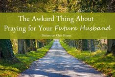 The Awkward Thing about Praying for Your Future Husband – Sisters on Our Knees