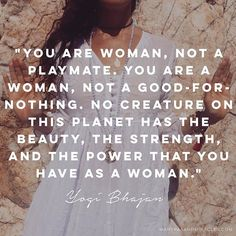 """""""You are woman, not a playmate. You are a woman, not a good-for-nothing. No creature on this planet has the beauty, the strength, and the power that you have as a woman."""" - Yogi Bhajan"""